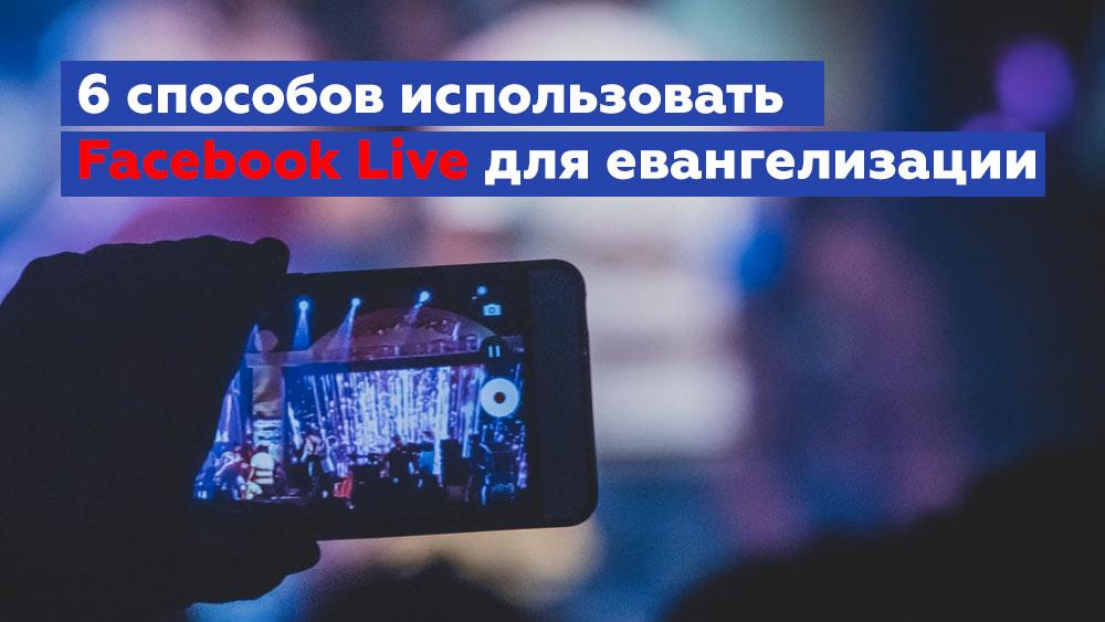 6 креативных способов использовать Facebook Live для евангелизации